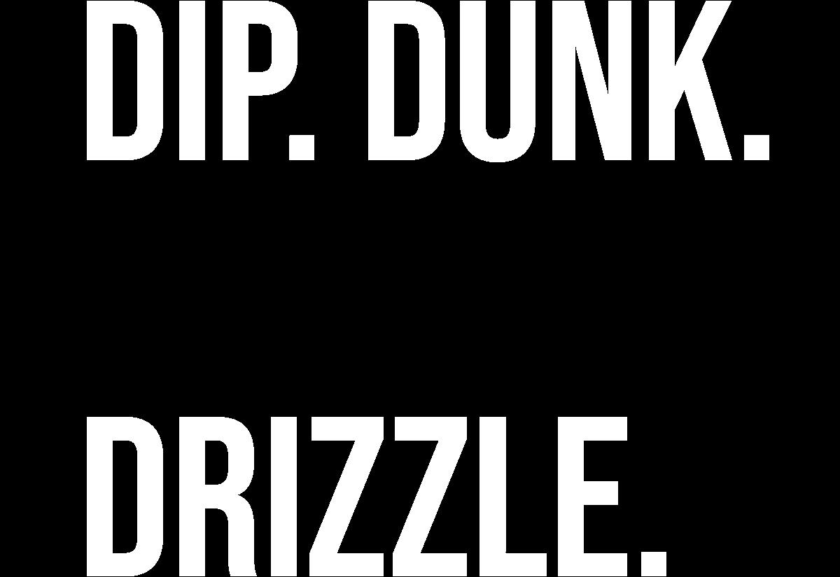 Dip. dunk. Smear. drizzle.